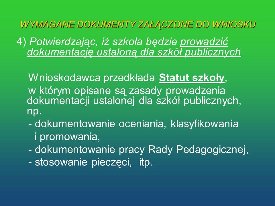 WYMAGANE DOKUMENTY ZAŁĄCZONE DO WNIOSKU 4) Potwierdzając, iż szkoła będzie prowadzić dokumentację ustaloną dla szkół publicznych Wnioskodawca przedkła