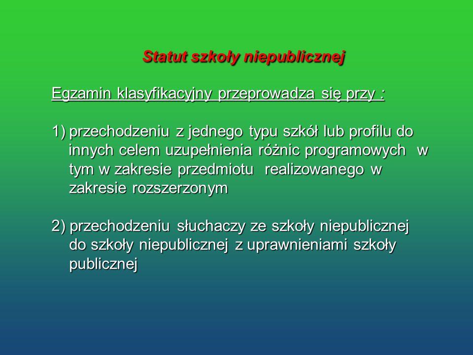 Statut szkoły niepublicznej Statut szkoły niepublicznej Egzamin klasyfikacyjny przeprowadza się przy : 1)przechodzeniu z jednego typu szkół lub profil