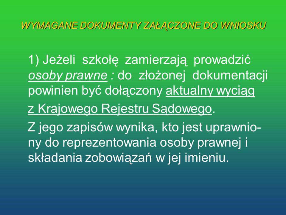 WYMAGANE DOKUMENTY ZAŁĄCZONE DO WNIOSKU 1) Jeżeli szkołę zamierzają prowadzić osoby prawne : do złożonej dokumentacji powinien być dołączony aktualny