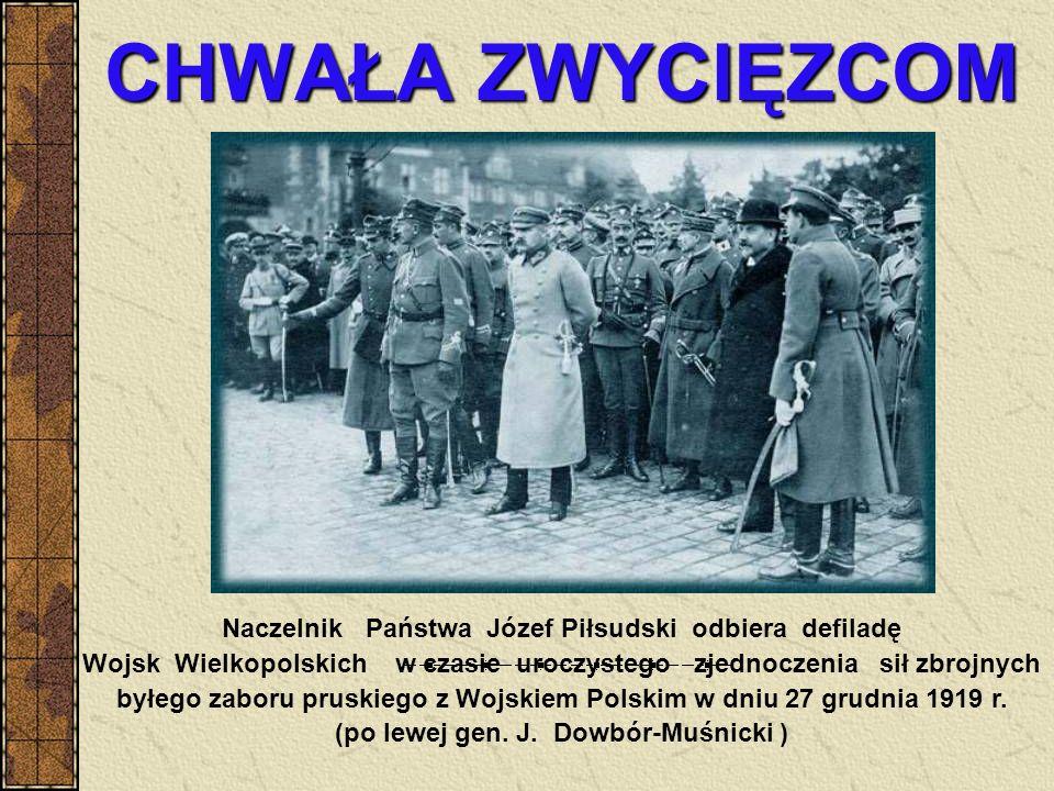 CHWAŁA ZWYCIĘZCOM Naczelnik Państwa Józef Piłsudski odbiera defiladę Wojsk Wielkopolskich w czasie uroczystego zjednoczenia sił zbrojnych byłego zabor