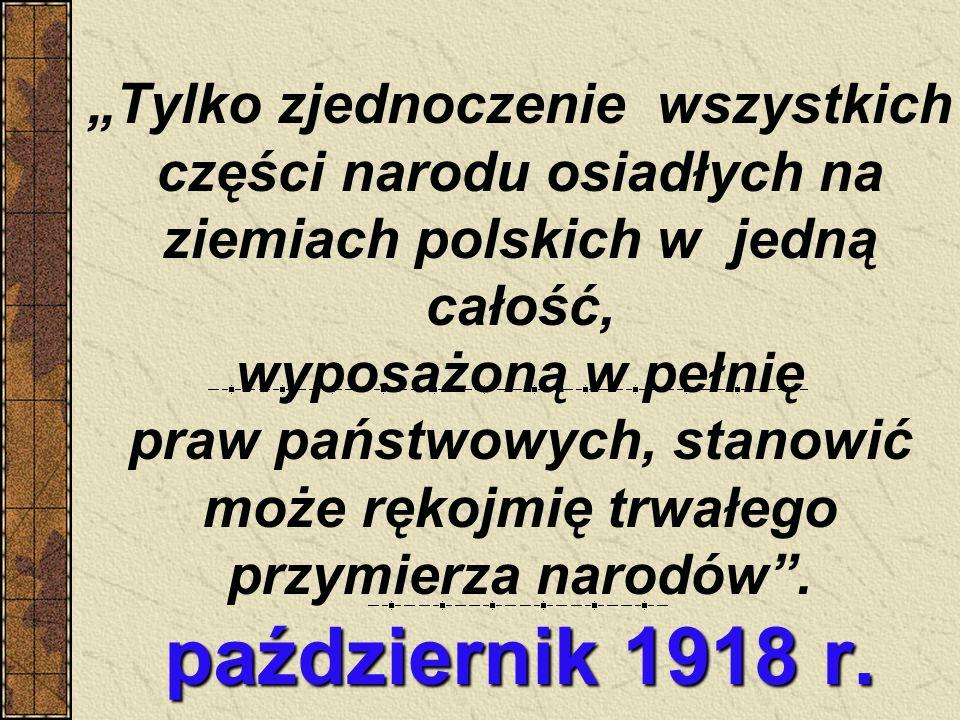 październik 1918 r. Tylko zjednoczenie wszystkich części narodu osiadłych na ziemiach polskich w jedną całość, wyposażoną w pełnię praw państwowych, s