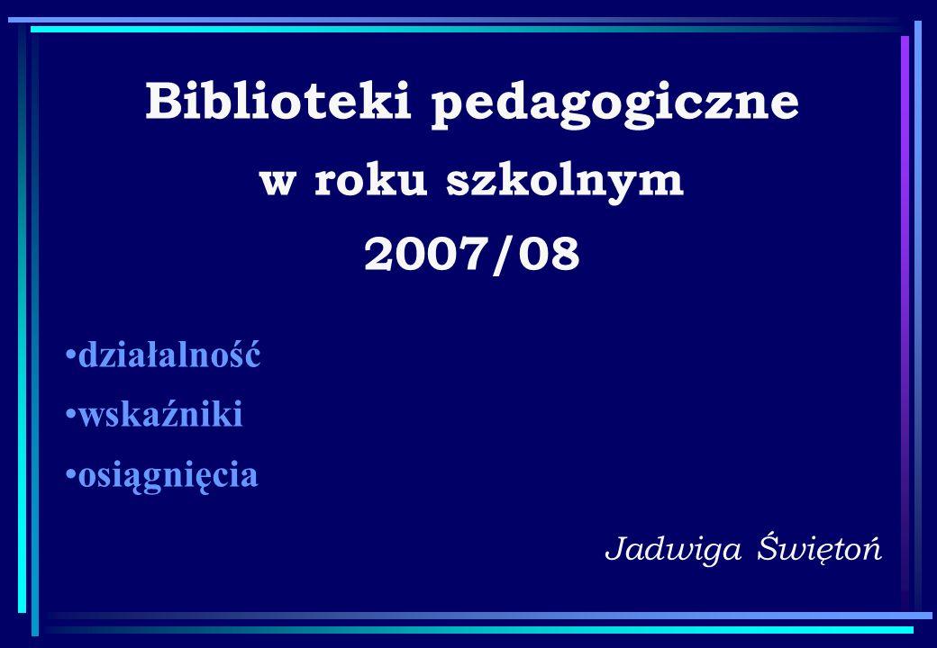 Biblioteki pedagogiczne w roku szkolnym 2007/08 Jadwiga Świętoń działalność wskaźniki osiągnięcia