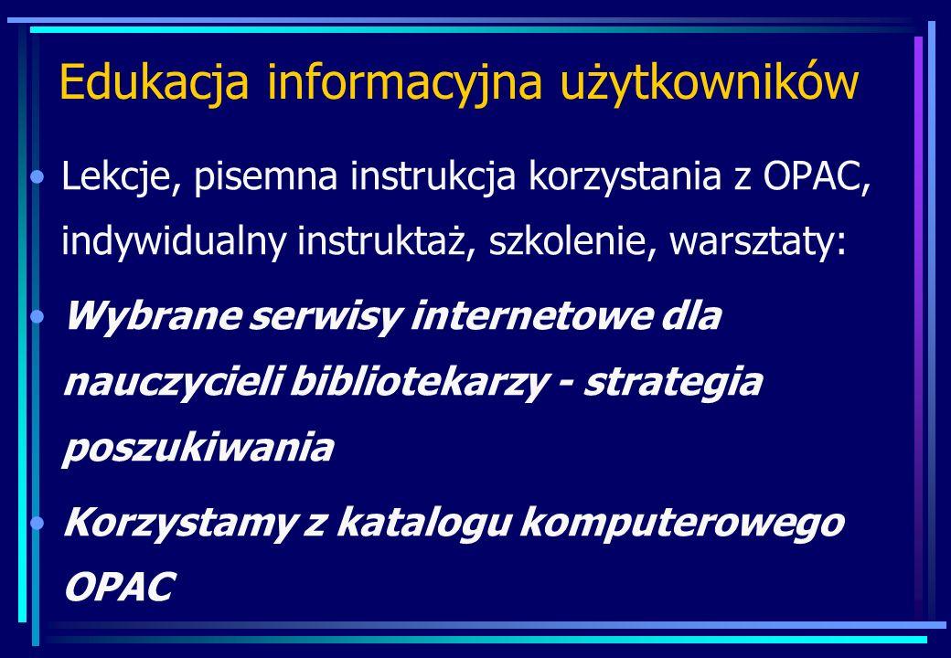 Edukacja informacyjna użytkowników Lekcje, pisemna instrukcja korzystania z OPAC, indywidualny instruktaż, szkolenie, warsztaty: Wybrane serwisy internetowe dla nauczycieli bibliotekarzy - strategia poszukiwania Korzystamy z katalogu komputerowego OPAC