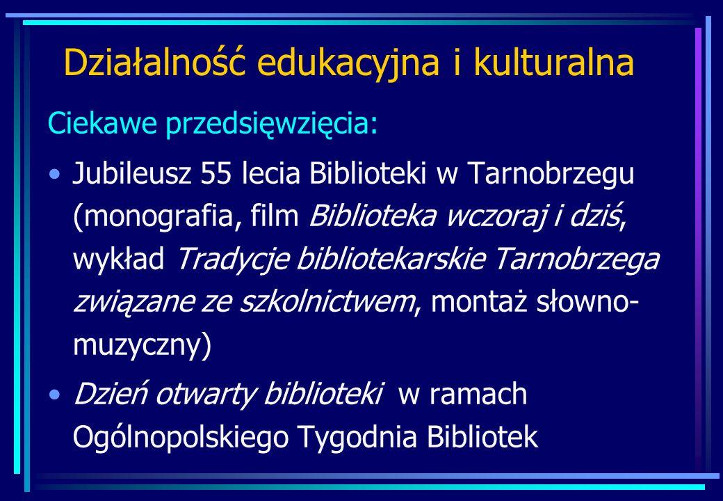 Działalność edukacyjna i kulturalna Ciekawe przedsięwzięcia: Jubileusz 55 lecia Biblioteki w Tarnobrzegu (monografia, film Biblioteka wczoraj i dziś, wykład Tradycje bibliotekarskie Tarnobrzega związane ze szkolnictwem, montaż słowno- muzyczny) Dzień otwarty biblioteki w ramach Ogólnopolskiego Tygodnia Bibliotek