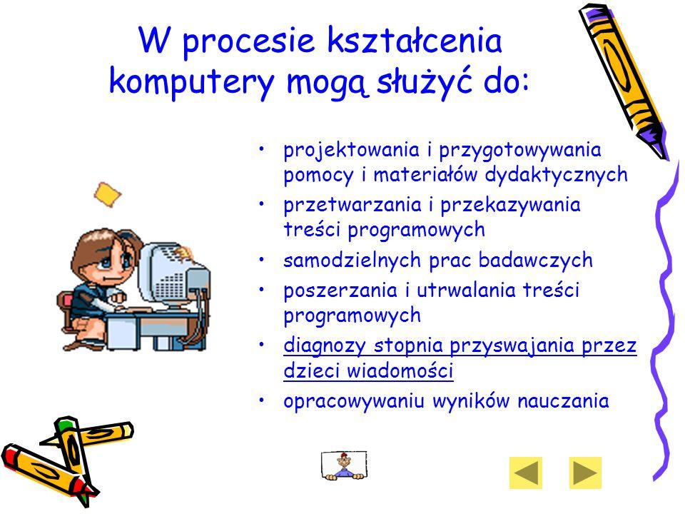 W procesie kształcenia komputery mogą służyć do: projektowania i przygotowywania pomocy i materiałów dydaktycznych przetwarzania i przekazywania treśc