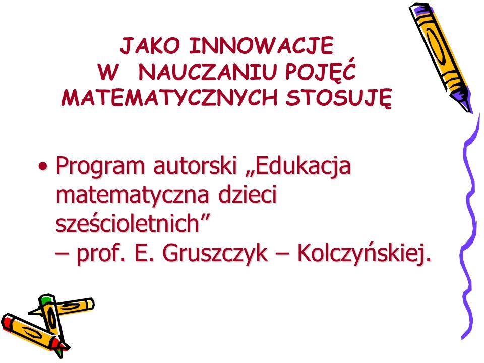 JAKO INNOWACJE W NAUCZANIU POJĘĆ MATEMATYCZNYCH STOSUJĘ Program autorski Edukacja matematyczna dzieci sześcioletnich – prof. E. Gruszczyk – Kolczyński