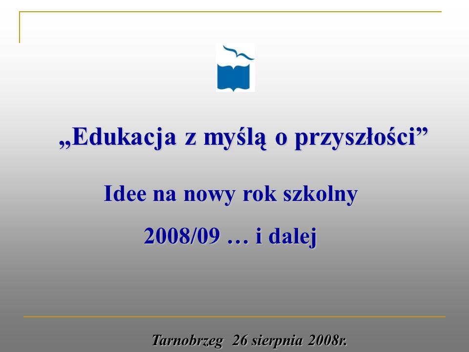 Edukacja z myślą o przyszłości Idee na nowy rok szkolny 2008/09 … i dalej Tarnobrzeg 26 sierpnia 2008r.