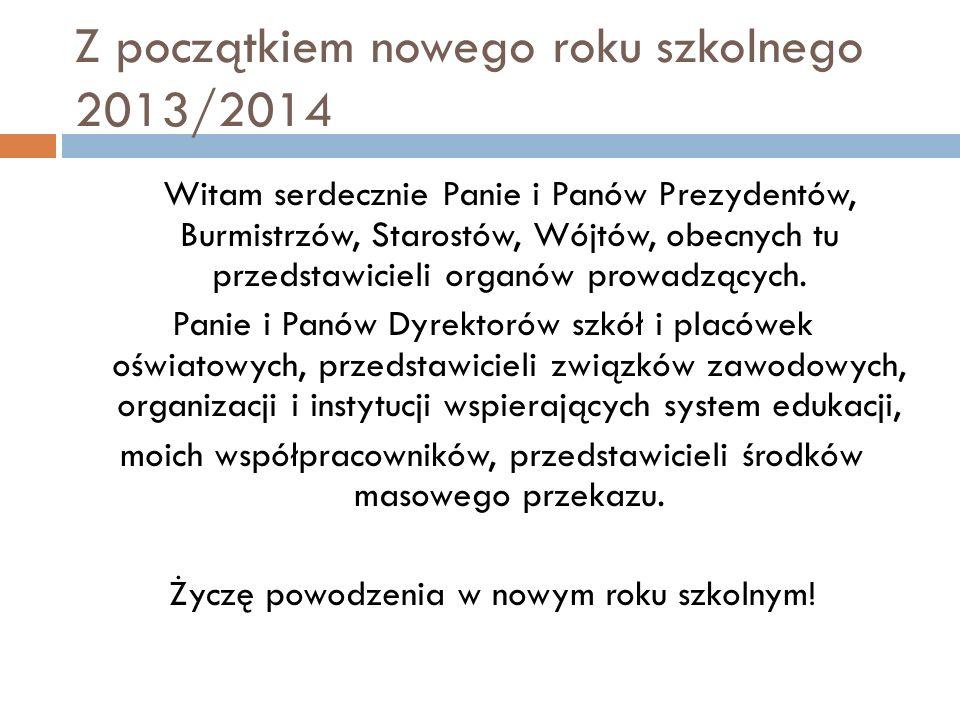 Z początkiem nowego roku szkolnego 2013/2014 Witam serdecznie Panie i Panów Prezydentów, Burmistrzów, Starostów, Wójtów, obecnych tu przedstawicieli o