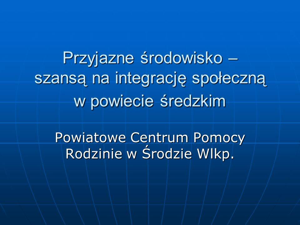 Przyjazne środowisko – szansą na integrację społeczną w powiecie średzkim Powiatowe Centrum Pomocy Rodzinie w Środzie Wlkp.