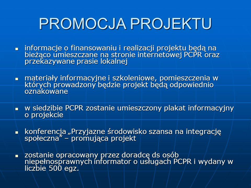 PROMOCJA PROJEKTU informacje o finansowaniu i realizacji projektu będą na bieżąco umieszczane na stronie internetowej PCPR oraz przekazywane prasie lokalnej informacje o finansowaniu i realizacji projektu będą na bieżąco umieszczane na stronie internetowej PCPR oraz przekazywane prasie lokalnej materiały informacyjne i szkoleniowe, pomieszczenia w których prowadzony będzie projekt będą odpowiednio oznakowane materiały informacyjne i szkoleniowe, pomieszczenia w których prowadzony będzie projekt będą odpowiednio oznakowane w siedzibie PCPR zostanie umieszczony plakat informacyjny o projekcie w siedzibie PCPR zostanie umieszczony plakat informacyjny o projekcie konferencja Przyjazne środowisko szansa na integrację społeczna – promująca projekt konferencja Przyjazne środowisko szansa na integrację społeczna – promująca projekt zostanie opracowany przez doradcę ds osób niepełnosprawnych informator o usługach PCPR i wydany w liczbie 500 egz.