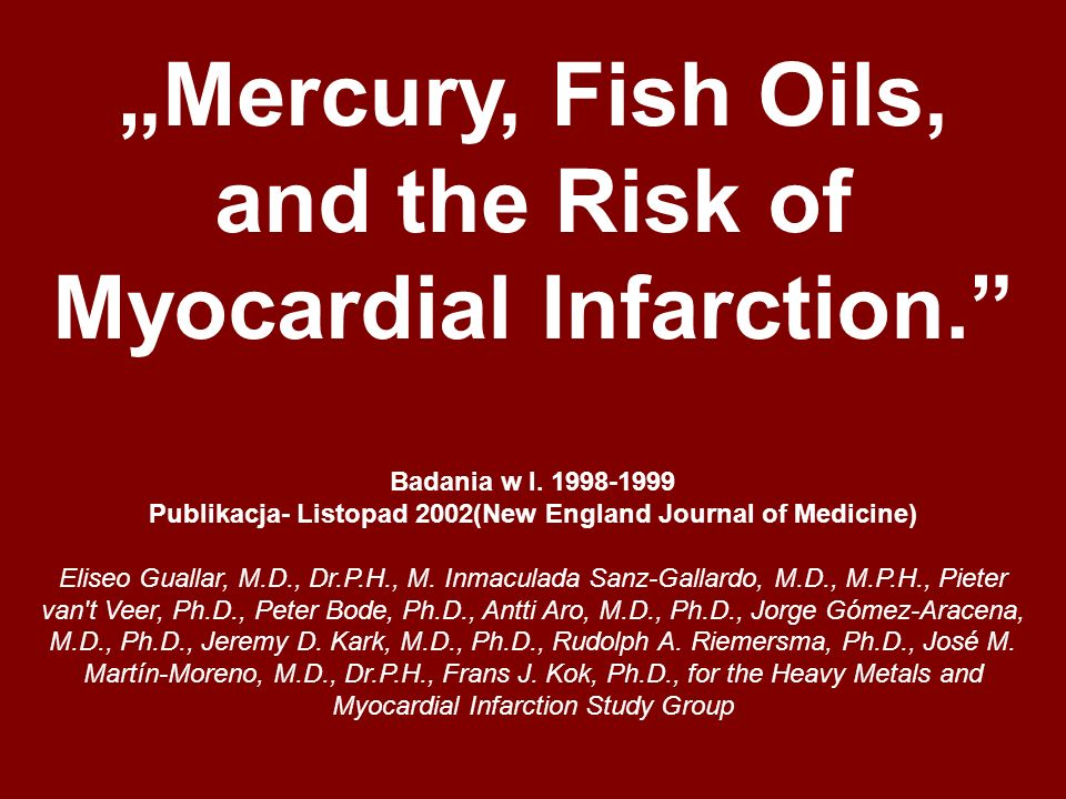 Mercury, Fish Oils, and the Risk of Myocardial Infarction. Badania w l. 1998-1999 Publikacja- Listopad 2002(New England Journal of Medicine) Eliseo Gu