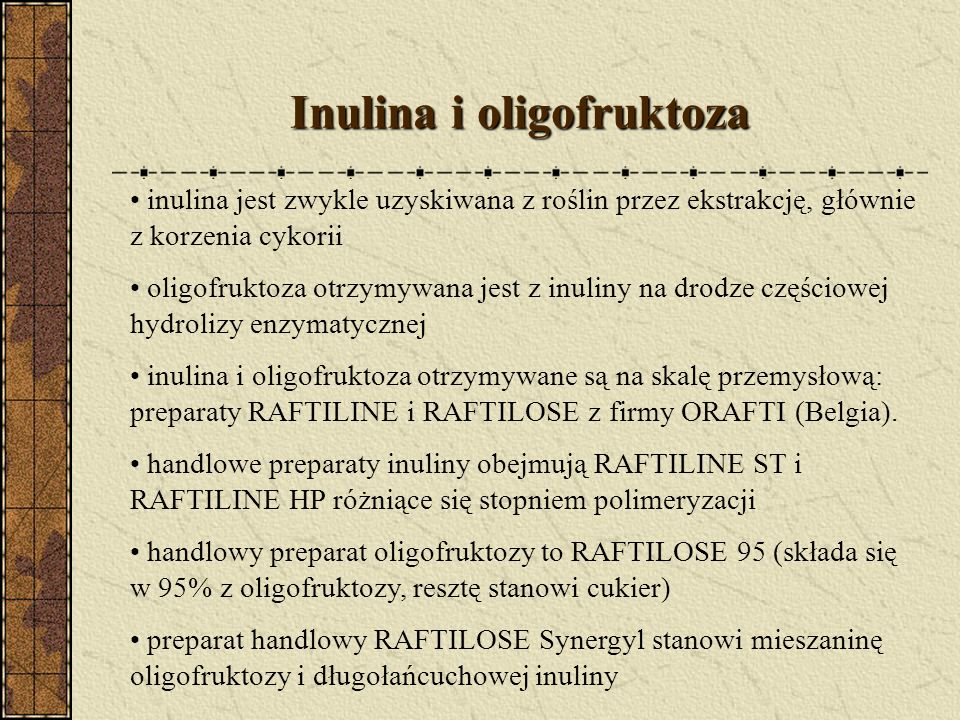 Inulina i oligofruktoza inulina jest zwykle uzyskiwana z roślin przez ekstrakcję, głównie z korzenia cykorii oligofruktoza otrzymywana jest z inuliny