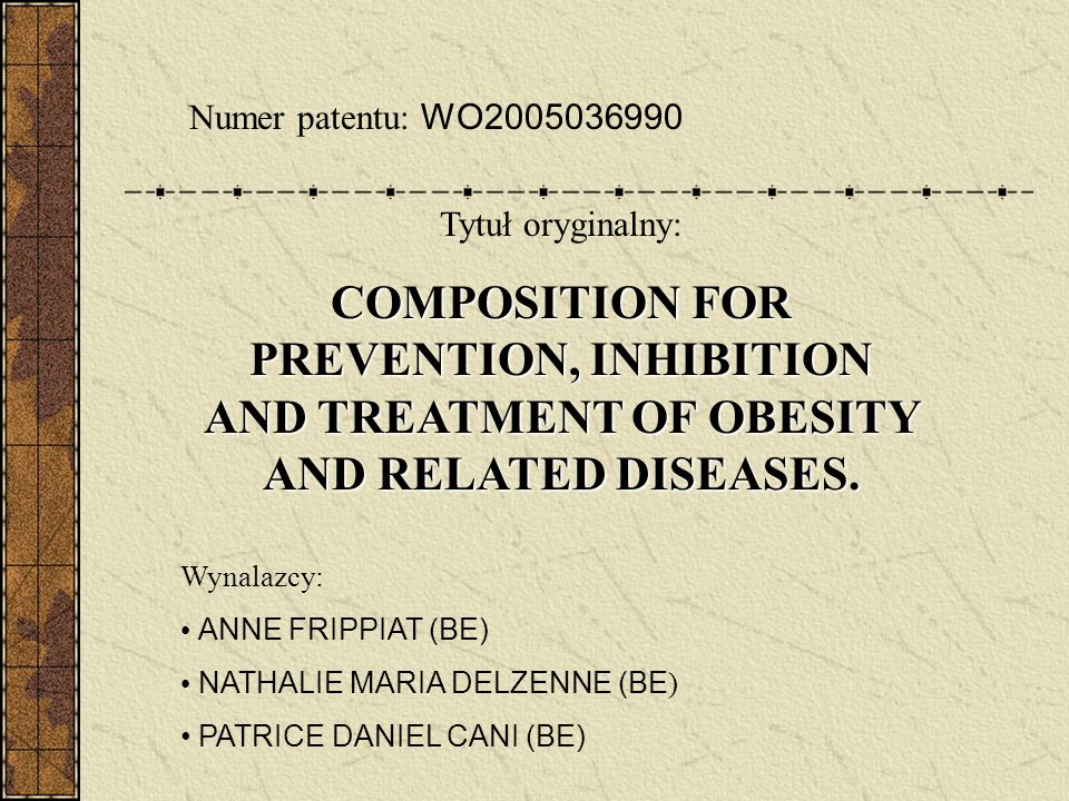 Wynalazcy: ANNE FRIPPIAT (BE) NATHALIE MARIA DELZENNE (BE ) PATRICE DANIEL CANI (BE) Numer patentu: WO2005036990 Tytuł oryginalny: COMPOSITION FOR PREVENTION, INHIBITION AND TREATMENT OF OBESITY AND RELATED DISEASES.