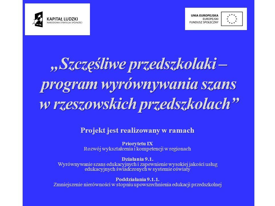 Projekt Szczęśliwe przedszkolaki program wyrównywania szans w rzeszowskich przedszkolach współfinansowany przez Unię Europejską w ramach Europejskiego Funduszu Społecznego W projekcie w szczególności uczestniczą dzieci: niepełnosprawne: posiadające aktualne orzeczenie o niepełnosprawności lub orzeczenie o potrzebie kształcenia specjalnego lub opinię o potrzebie wczesnego wspomagania rozwoju dziecka, wymagające zajęć specjalistycznych lub ich kontynuacji; niepełnosprawne: posiadające aktualne orzeczenie o niepełnosprawności lub orzeczenie o potrzebie kształcenia specjalnego lub opinię o potrzebie wczesnego wspomagania rozwoju dziecka, wymagające zajęć specjalistycznych lub ich kontynuacji; z rodzin wielodzietnych; z rodzin wielodzietnych; z rodzin korzystających z pomocy OPS; z rodzin korzystających z pomocy OPS; z rodzin objętych opieką kuratorską.