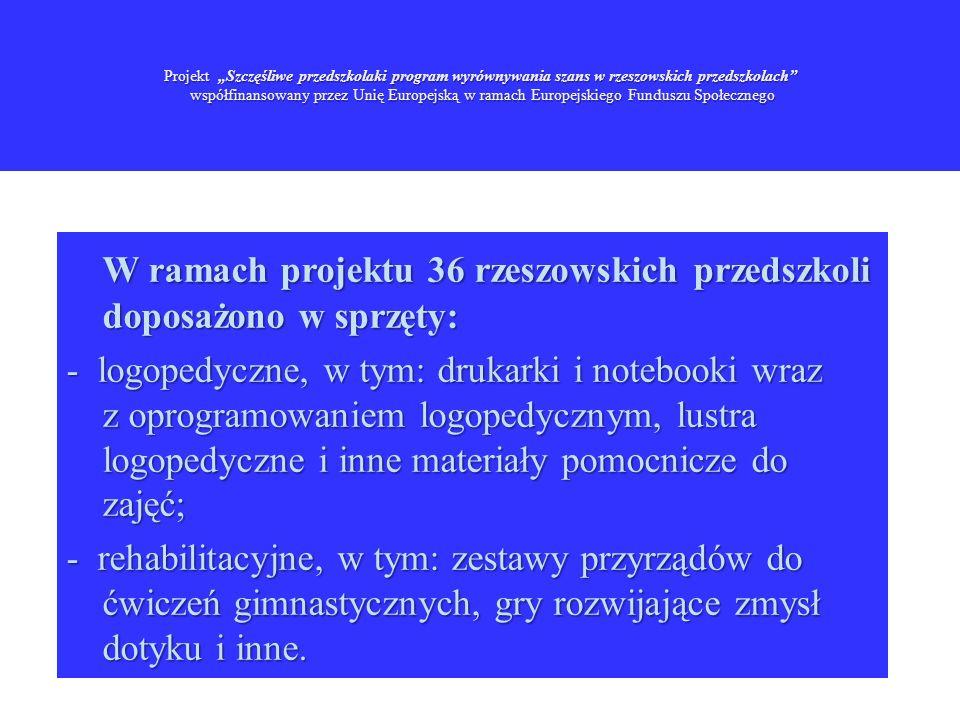 Projekt Szczęśliwe przedszkolaki program wyrównywania szans w rzeszowskich przedszkolach współfinansowany przez Unię Europejską w ramach Europejskiego Funduszu Społecznego W ramach projektu 36 rzeszowskich przedszkoli doposażono w sprzęty: - logopedyczne, w tym: drukarki i notebooki wraz z oprogramowaniem logopedycznym, lustra logopedyczne i inne materiały pomocnicze do zajęć; - rehabilitacyjne, w tym: zestawy przyrządów do ćwiczeń gimnastycznych, gry rozwijające zmysł dotyku i inne.