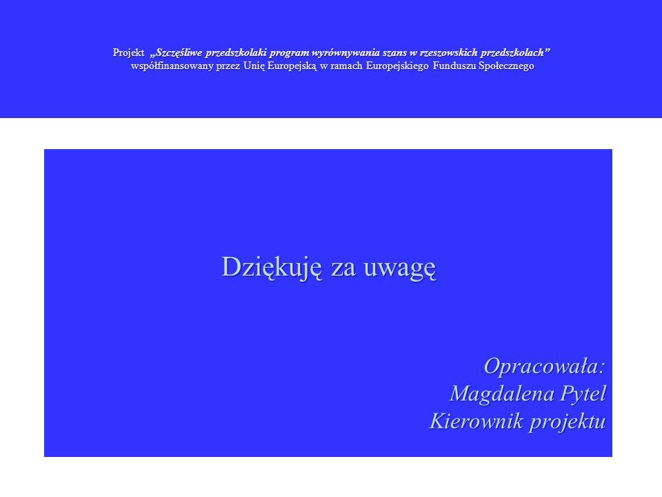Projekt Szczęśliwe przedszkolaki program wyrównywania szans w rzeszowskich przedszkolach współfinansowany przez Unię Europejską w ramach Europejskiego Funduszu Społecznego Dziękuję za uwagę Opracowała: Opracowała: Magdalena Pytel Kierownik projektu