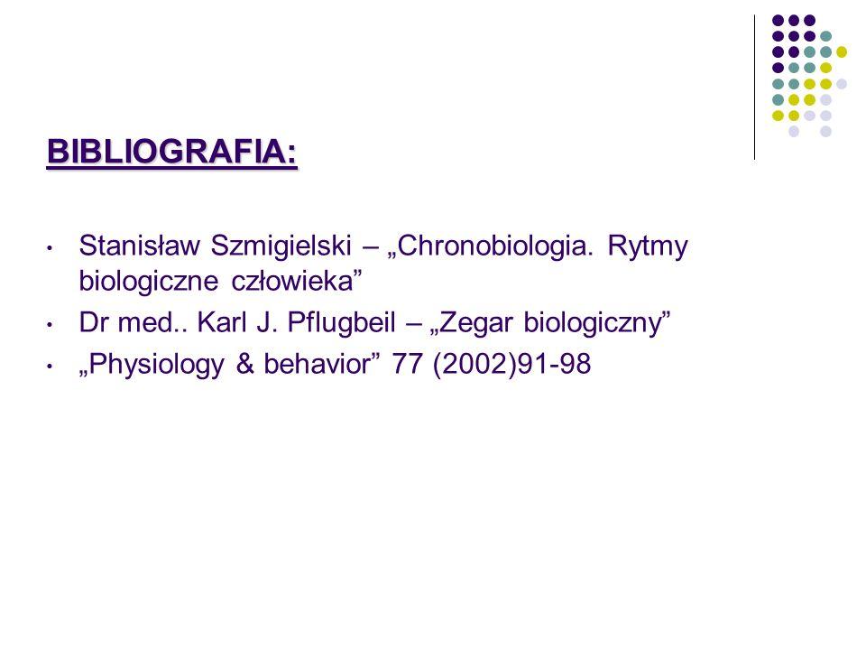 BIBLIOGRAFIA: Stanisław Szmigielski – Chronobiologia. Rytmy biologiczne człowieka Dr med.. Karl J. Pflugbeil – Zegar biologiczny Physiology & behavior