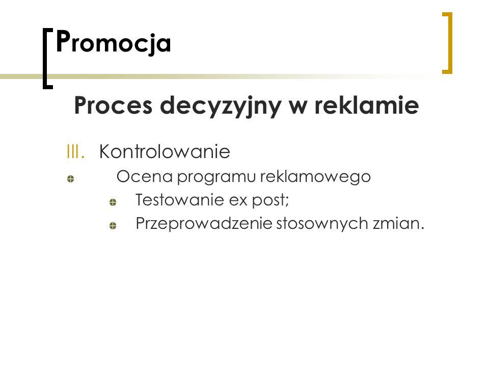 P romocja Proces decyzyjny w reklamie III.Kontrolowanie Ocena programu reklamowego Testowanie ex post; Przeprowadzenie stosownych zmian.