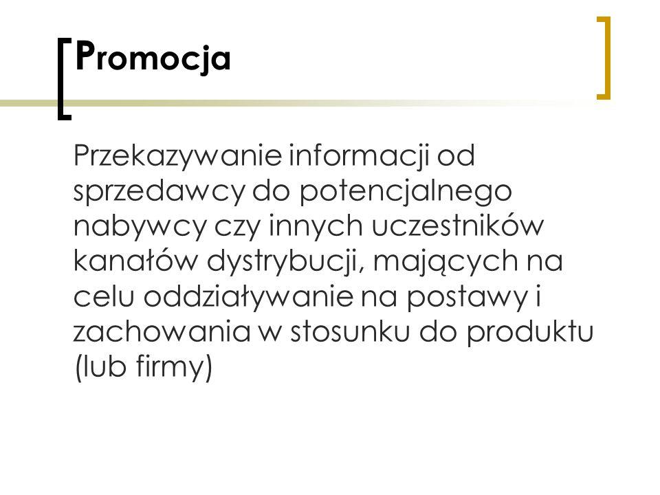 P romocja Przekazywanie informacji od sprzedawcy do potencjalnego nabywcy czy innych uczestników kanałów dystrybucji, mających na celu oddziaływanie n