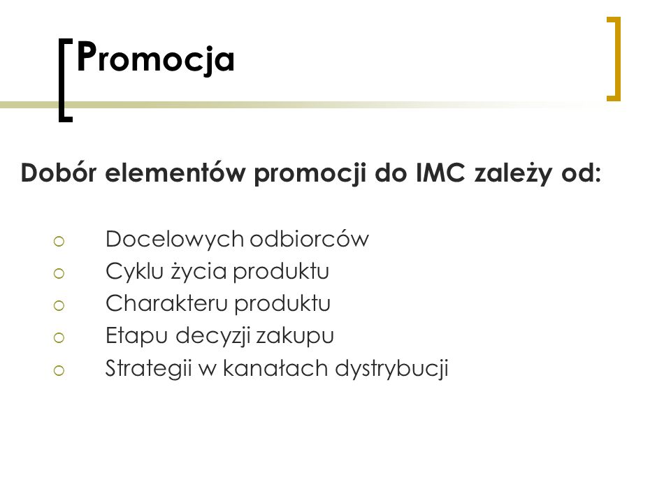 P romocja Dobór elementów promocji do IMC zależy od: Docelowych odbiorców Cyklu życia produktu Charakteru produktu Etapu decyzji zakupu Strategii w ka