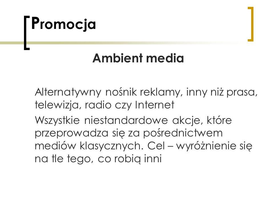P romocja Ambient media Alternatywny nośnik reklamy, inny niż prasa, telewizja, radio czy Internet Wszystkie niestandardowe akcje, które przeprowadza
