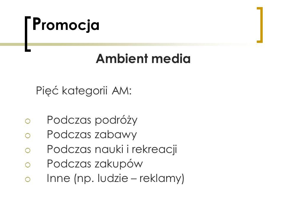 P romocja Ambient media Pięć kategorii AM: Podczas podróży Podczas zabawy Podczas nauki i rekreacji Podczas zakupów Inne (np. ludzie – reklamy)