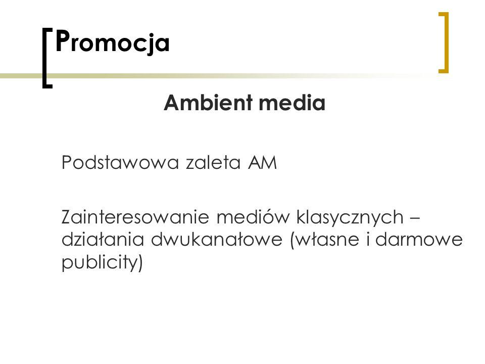 P romocja Ambient media Podstawowa zaleta AM Zainteresowanie mediów klasycznych – działania dwukanałowe (własne i darmowe publicity)