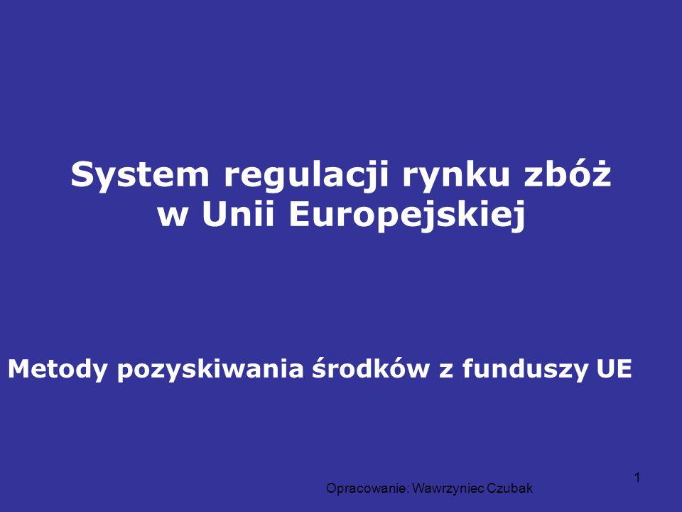 Opracowanie: Wawrzyniec Czubak 1 System regulacji rynku zbóż w Unii Europejskiej Metody pozyskiwania środków z funduszy UE