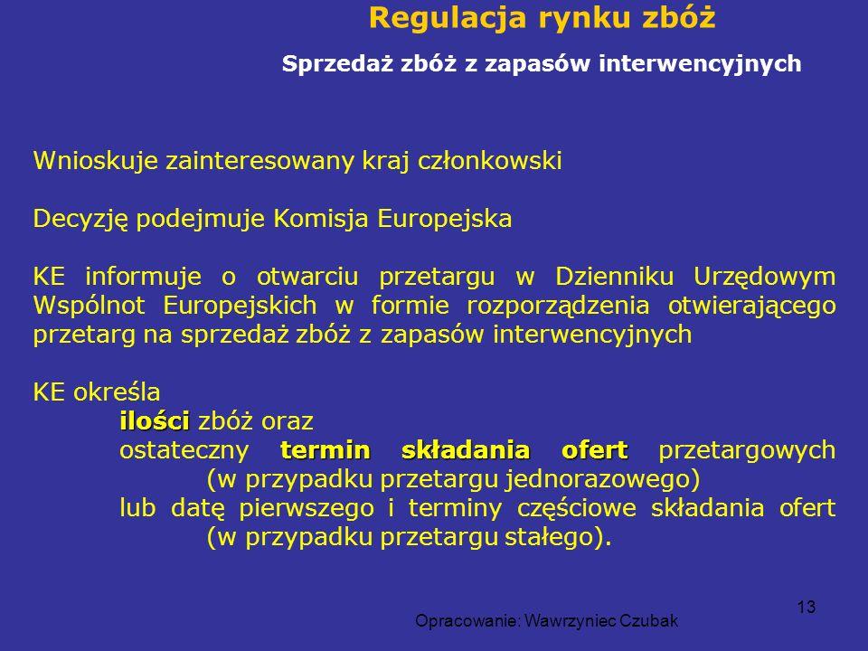 Opracowanie: Wawrzyniec Czubak 13 Regulacja rynku zbóż Sprzedaż zbóż z zapasów interwencyjnych Wnioskuje zainteresowany kraj członkowski Decyzję podej