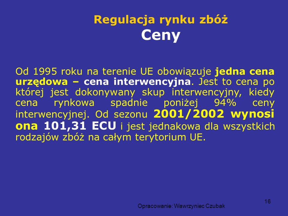 Opracowanie: Wawrzyniec Czubak 16 Od 1995 roku na terenie UE obowiązuje jedna cena urzędowa – cena interwencyjna. Jest to cena po której jest dokonywa