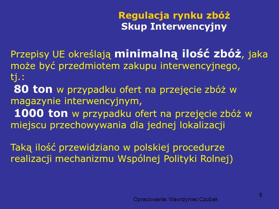 Opracowanie: Wawrzyniec Czubak 8 Regulacja rynku zbóż Skup Interwencyjny Przepisy UE określają minimalną ilość zbóż, jaka może być przedmiotem zakupu