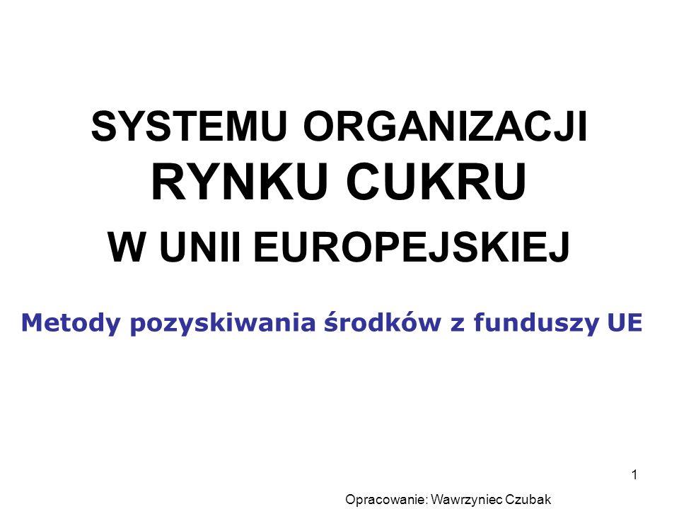Opracowanie: Wawrzyniec Czubak 1 SYSTEMU ORGANIZACJI RYNKU CUKRU W UNII EUROPEJSKIEJ Metody pozyskiwania środków z funduszy UE