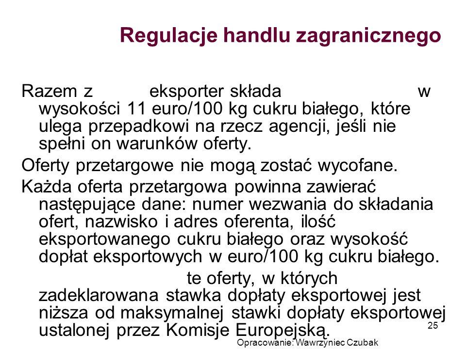 Opracowanie: Wawrzyniec Czubak 25 Regulacje handlu zagranicznego Razem z ofertą eksporter składa zabezpieczenie w wysokości 11 euro/100 kg cukru białe