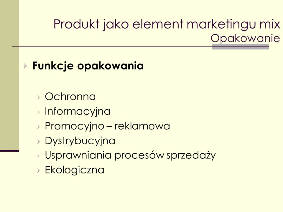 Produkt jako element marketingu mix Opakowanie Funkcje opakowania Ochronna Informacyjna Promocyjno – reklamowa Dystrybucyjna Usprawniania procesów spr