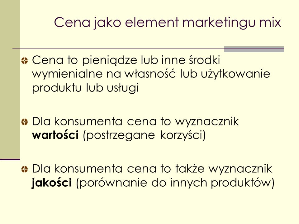 Cena to pieniądze lub inne środki wymienialne na własność lub użytkowanie produktu lub usługi Dla konsumenta cena to wyznacznik wartości (postrzegane