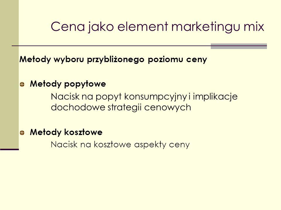 Cena jako element marketingu mix Metody wyboru przybliżonego poziomu ceny Metody popytowe Nacisk na popyt konsumpcyjny i implikacje dochodowe strategi
