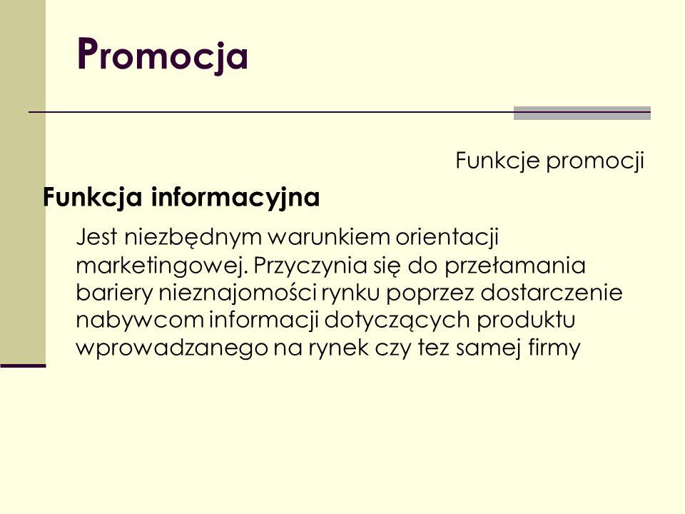 P romocja Funkcje promocji Funkcja informacyjna Jest niezbędnym warunkiem orientacji marketingowej. Przyczynia się do przełamania bariery nieznajomośc