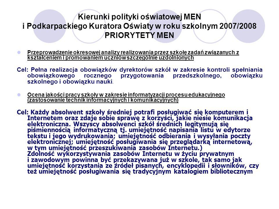 Kierunki polityki oświatowej MEN i Podkarpackiego Kuratora Oświaty w roku szkolnym 2007/2008 PRIORYTETY MEN Przeprowadzenie okresowej analizy realizowania przez szkołę zadań związanych z kształceniem i promowaniem uczniów szczególnie uzdolnionych Cel: Pełna realizacja obowiązków dyrektorów szkół w zakresie kontroli spełniania obowiązkowego rocznego przygotowania przedszkolnego, obowiązku szkolnego i obowiązku nauki.