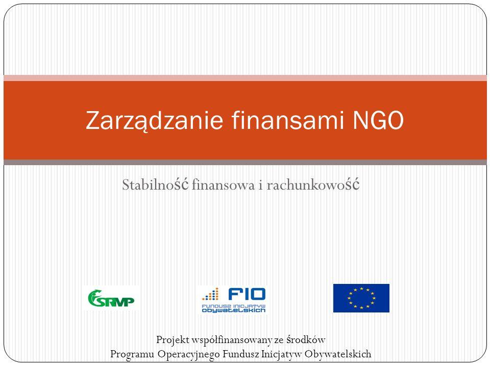 Stabilno ść finansowa i rachunkowo ść Zarządzanie finansami NGO Projekt współfinansowany ze ś rodków Programu Operacyjnego Fundusz Inicjatyw Obywatels