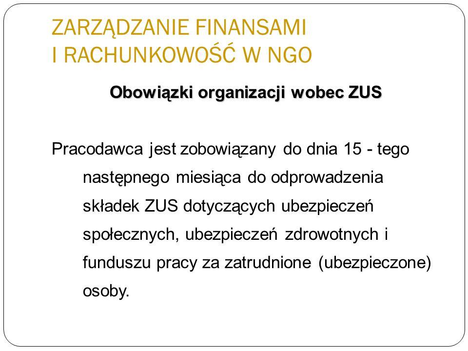 ZARZĄDZANIE FINANSAMI I RACHUNKOWOŚĆ W NGO Obowiązki organizacji wobec ZUS Pracodawca jest zobowiązany do dnia 15 - tego następnego miesiąca do odprow