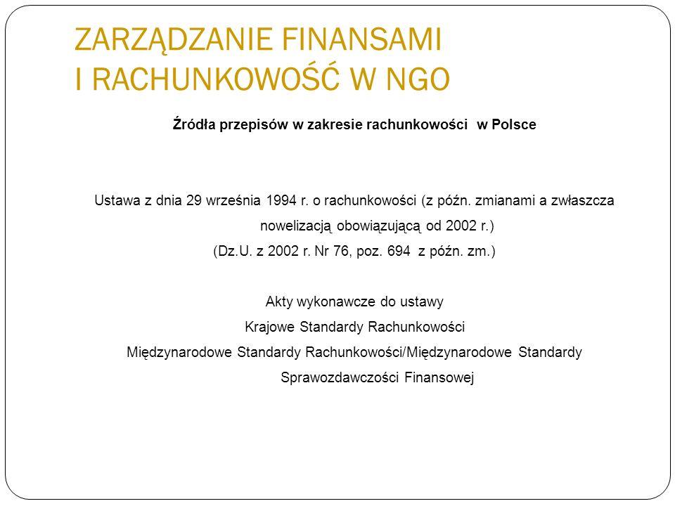 ZARZĄDZANIE FINANSAMI I RACHUNKOWOŚĆ W NGO Źródła przepisów w zakresie rachunkowości w Polsce Ustawa z dnia 29 września 1994 r. o rachunkowości (z póź