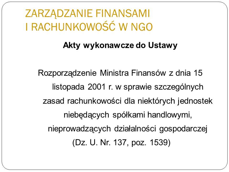 ZARZĄDZANIE FINANSAMI I RACHUNKOWOŚĆ W NGO Akty wykonawcze do Ustawy Rozporządzenie Ministra Finansów z dnia 15 listopada 2001 r. w sprawie szczególny