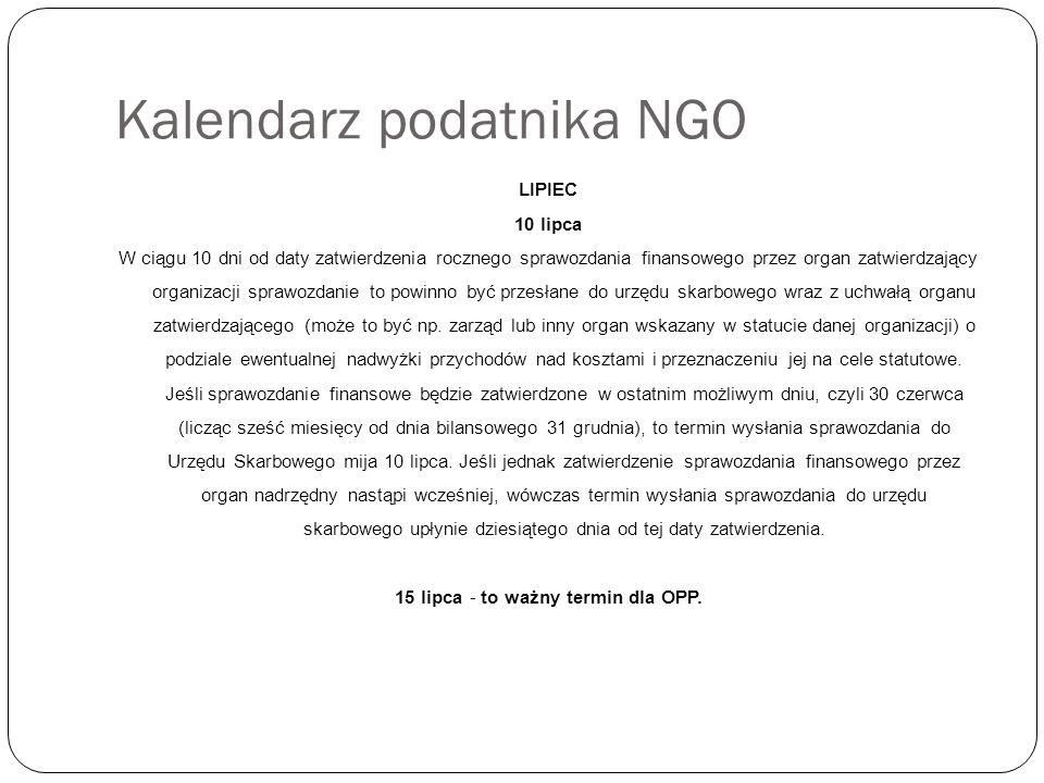 Kalendarz podatnika NGO LIPIEC 10 lipca W ciągu 10 dni od daty zatwierdzenia rocznego sprawozdania finansowego przez organ zatwierdzający organizacji sprawozdanie to powinno być przesłane do urzędu skarbowego wraz z uchwałą organu zatwierdzającego (może to być np.