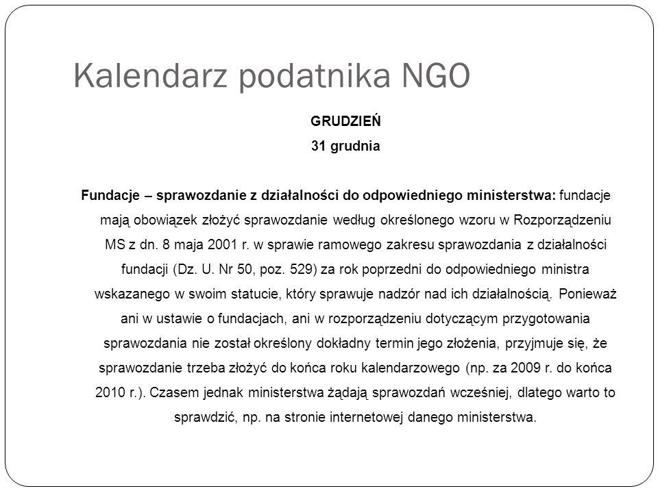 Kalendarz podatnika NGO GRUDZIEŃ 31 grudnia Fundacje – sprawozdanie z działalności do odpowiedniego ministerstwa: fundacje mają obowiązek złożyć sprawozdanie według określonego wzoru w Rozporządzeniu MS z dn.