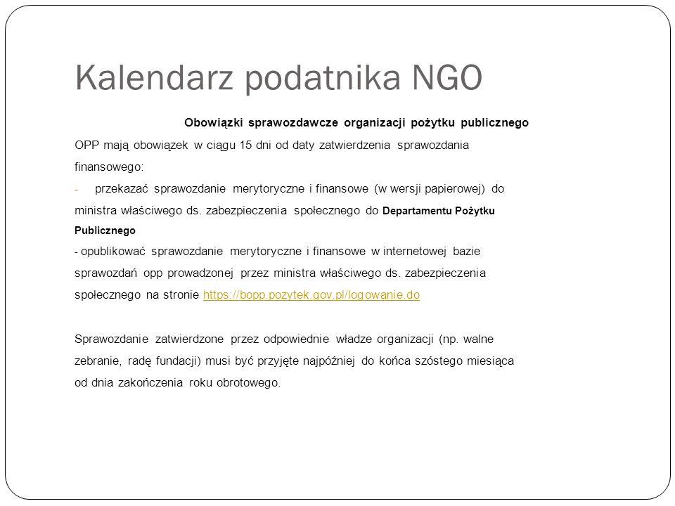 Kalendarz podatnika NGO Obowiązki sprawozdawcze organizacji pożytku publicznego OPP mają obowiązek w ciągu 15 dni od daty zatwierdzenia sprawozdania finansowego: - przekazać sprawozdanie merytoryczne i finansowe (w wersji papierowej) do ministra właściwego ds.