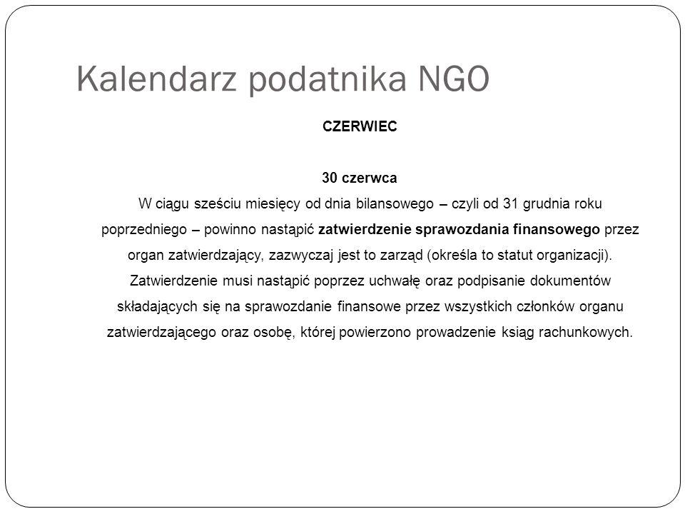 Kalendarz podatnika NGO CZERWIEC 30 czerwca W ciągu sześciu miesięcy od dnia bilansowego – czyli od 31 grudnia roku poprzedniego – powinno nastąpić zatwierdzenie sprawozdania finansowego przez organ zatwierdzający, zazwyczaj jest to zarząd (określa to statut organizacji).