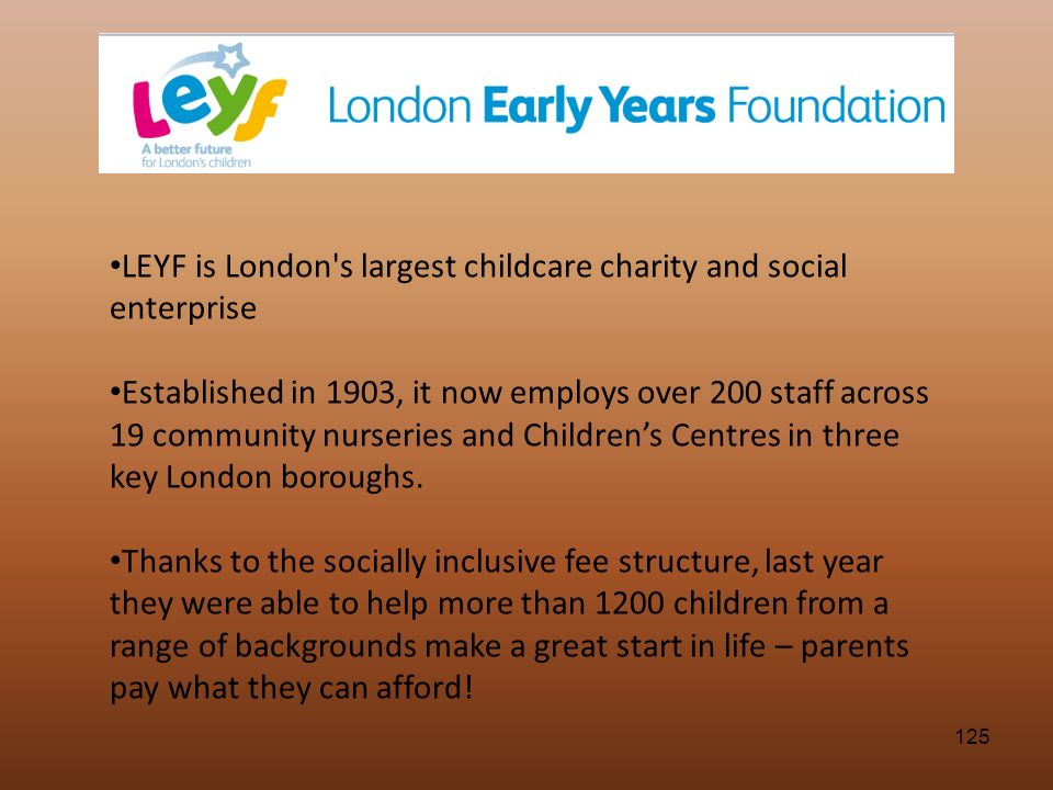 125 LEYF is London's largest childcare charity and social enterprise Established in 1903, it now employs over 200 staff across 19 community nurseries
