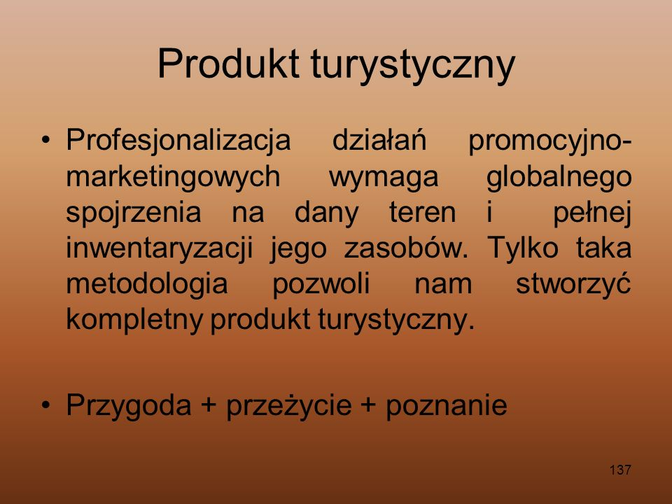 137 Produkt turystyczny Profesjonalizacja działań promocyjno- marketingowych wymaga globalnego spojrzenia na dany teren i pełnej inwentaryzacji jego z
