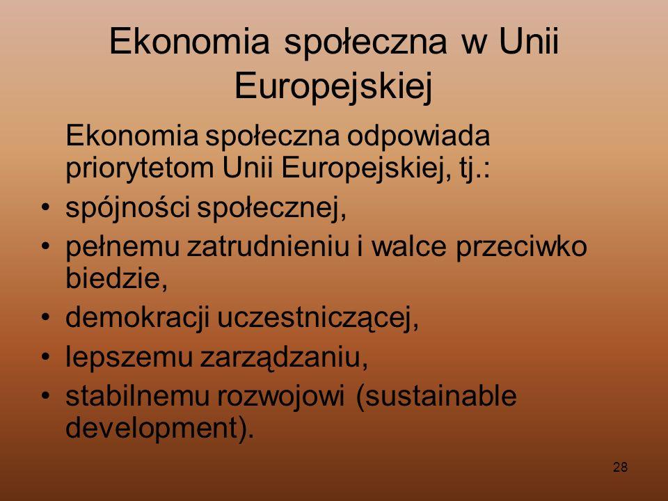 28 Ekonomia społeczna w Unii Europejskiej Ekonomia społeczna odpowiada priorytetom Unii Europejskiej, tj.: spójności społecznej, pełnemu zatrudnieniu