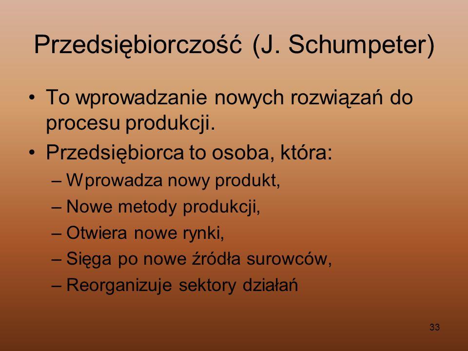 33 Przedsiębiorczość (J. Schumpeter) To wprowadzanie nowych rozwiązań do procesu produkcji. Przedsiębiorca to osoba, która: –Wprowadza nowy produkt, –